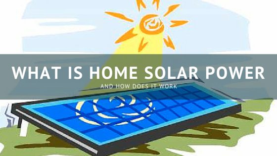 What Is Home Solar Power and How Does it Work